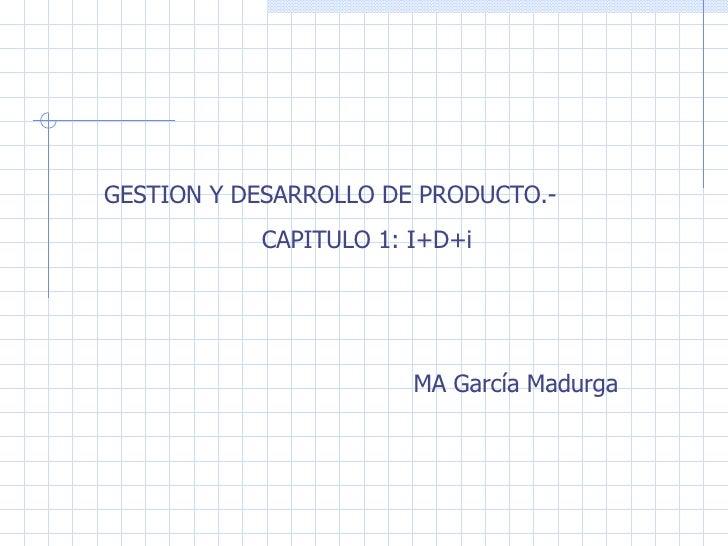 GESTION Y DESARROLLO DE PRODUCTO.- CAPITULO 1: I+D+i MA García Madurga