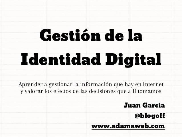 Gestión de laIdentidad DigitalAprender a gestionar la información que hay en Internet y valorar los efectos de las decisio...