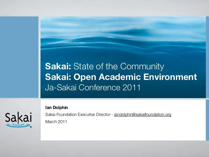 Sakai: State of the Community    Sakai: Open Academic Environment    Ja-Sakai Conference 2011    Ian Dolphin    Sakai Foun...