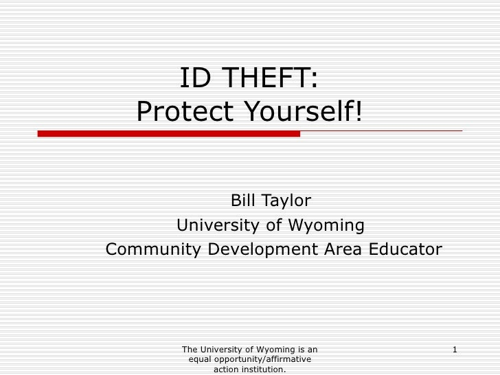 ID THEFT: Protect Yourself! Bill Taylor University of Wyoming Community Development Area Educator The University of Wyomin...