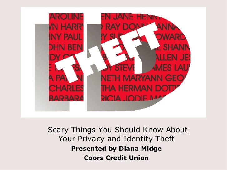 Scary Things You Should Know About  Your Privacy and Identity Theft Presented by Diana Midge Coors Credit Union