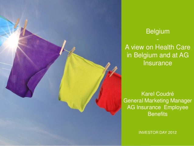 Belgium A view on Health Care in Belgium and at AG Insurance  Karel Coudré General Marketing Manager AG Insurance Employee...