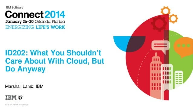 ID202: What You Shouldn't Care About With Cloud, But Do Anyway Marshall Lamb, IBM  © 2014 IBM Corporation