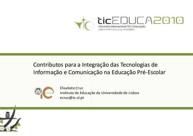Contributos para a Integração das Tecnologias de Informação e Comunicação na Educação Pré-Escolar Elisabete Cruz Instituto...
