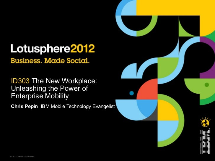 ID303 The New Workplace:Unleashing the Power ofEnterprise MobilityChris Pepin IBM Mobile Technology Evangelist© 2012 IBM C...
