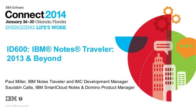 ID600: IBM® Notes® Traveler: 2013 & Beyond Paul Miller, IBM Notes Traveler and IMC Development Manager Saurabh Calla, IBM ...