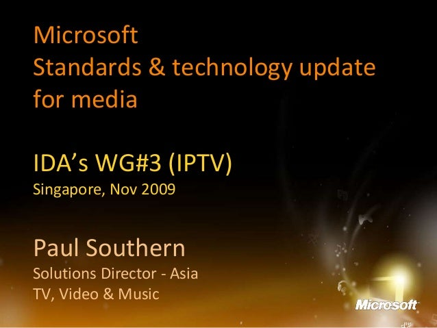 Microsoft Standards & technology update for media IDA's WG#3 (IPTV) Singapore, Nov 2009 Paul Southern Solutions Director -...