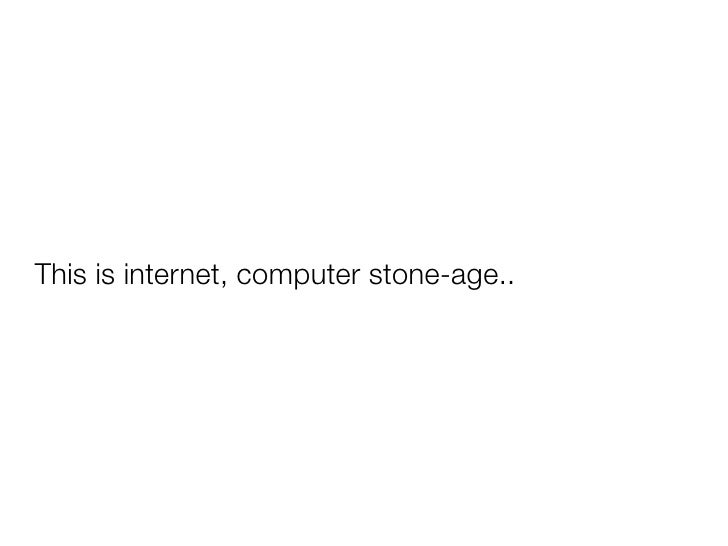 This is internet, computer stone-age..