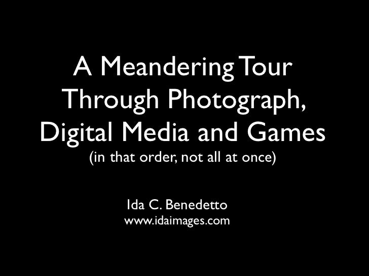 A Meandering Tour Through Photograph,Digital Media and Games   (in that order, not all at once)         Ida C. Benedetto  ...