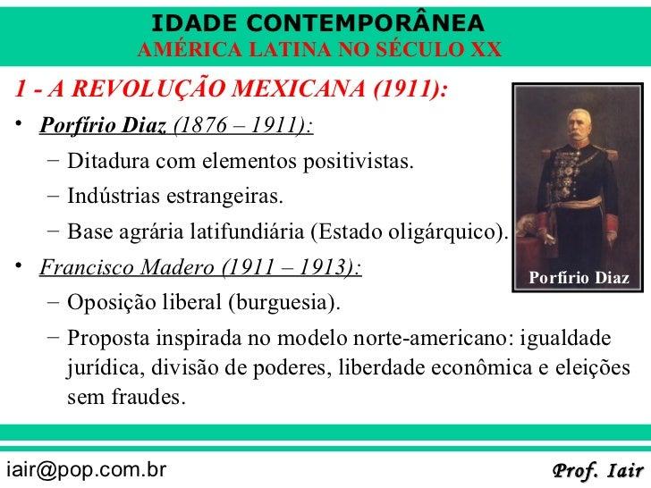IDADE CONTEMPORÂNEA            AMÉRICA LATINA NO SÉCULO XX1 - A REVOLUÇÃO MEXICANA (1911):• Porfírio Diaz (1876 – 1911):  ...