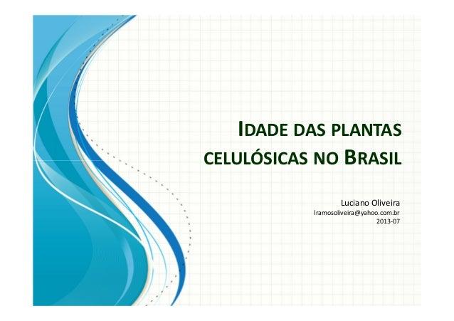 IDADE DAS PLANTAS CELULÓSICAS NO BRASIL Luciano Oliveira lramosoliveira@yahoo.com.br 2013-07