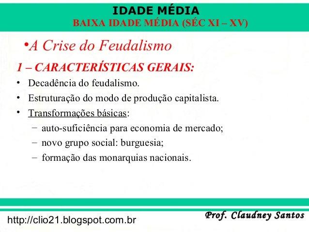 IDADE MÉDIA Prof. Claudney SantosProf. Claudney Santos http://clio21.blogspot.com.br BAIXA IDADE MÉDIA (SÉC XI – XV) •A Cr...