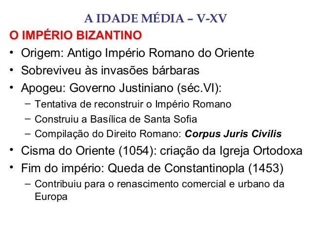 A IDADE MÉDIA – V-XV O IMPÉRIO BIZANTINO • Origem: Antigo Império Romano do Oriente • Sobreviveu às invasões bárbaras • Ap...