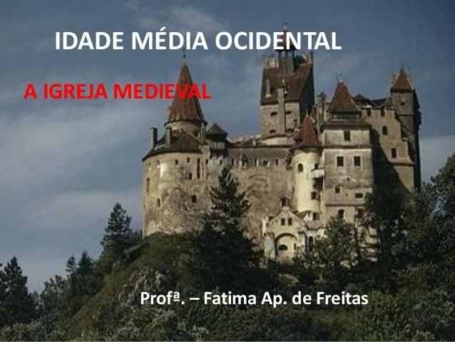 IDADE MÉDIA OCIDENTAL Profª. – Fatima Ap. de Freitas A IGREJA MEDIEVAL