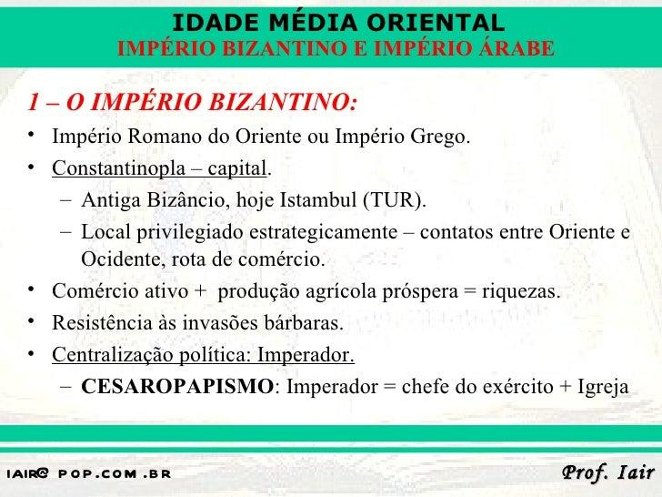IDADE MÉDIA ORIENTAL             IMPÉRIO BIZANTINO E IMPÉRIO ÁRABE  1 – O IMPÉRIO BIZANTINO:  • Império Romano do Oriente ...