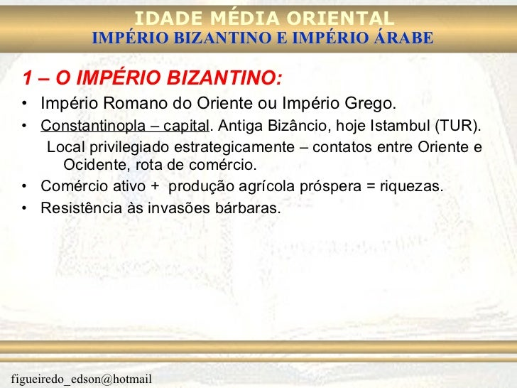 <ul><li>1 – O IMPÉRIO BIZANTINO: </li></ul><ul><li>Império Romano do Oriente ou Império Grego. </li></ul><ul><li>Constanti...
