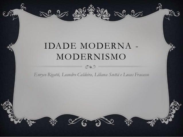 IDADE MODERNA -  MODERNISMO  Enryco Rigatti, Leandro Caldeira, Liliana Scottá e Lucas Fracasso