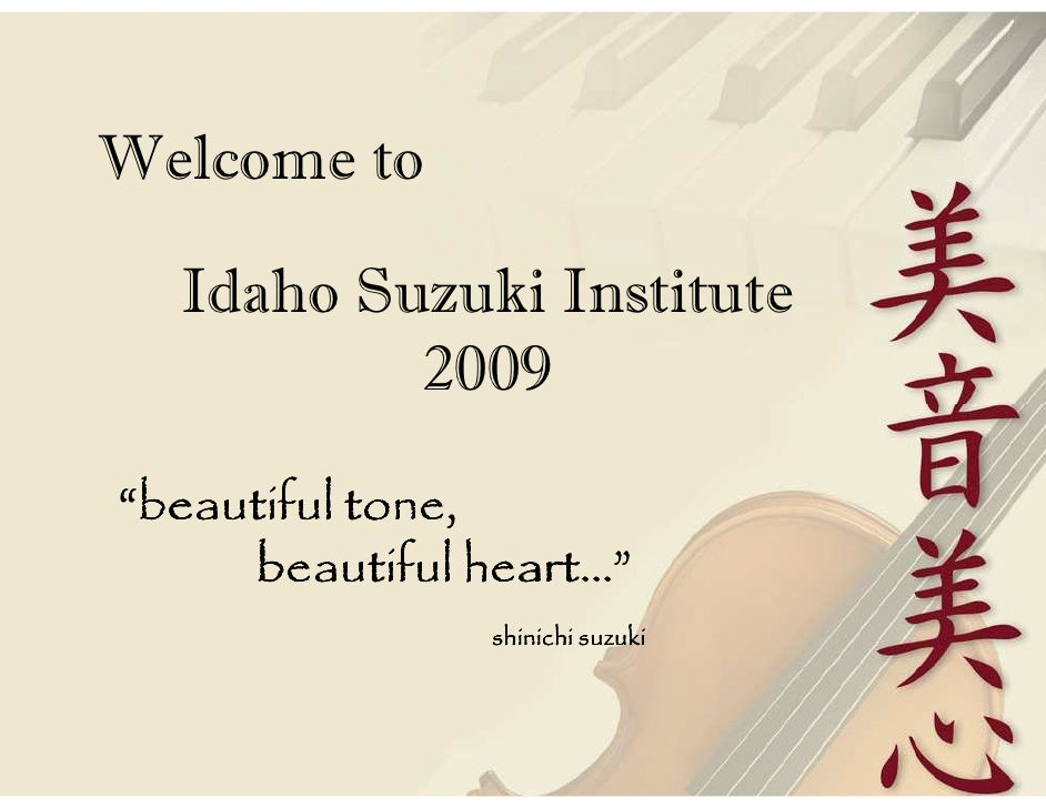 "Welcome to    Idaho Suzuki Institute           2009  ""beautiful tone,      beautiful heart…""                shinichi suzuki"