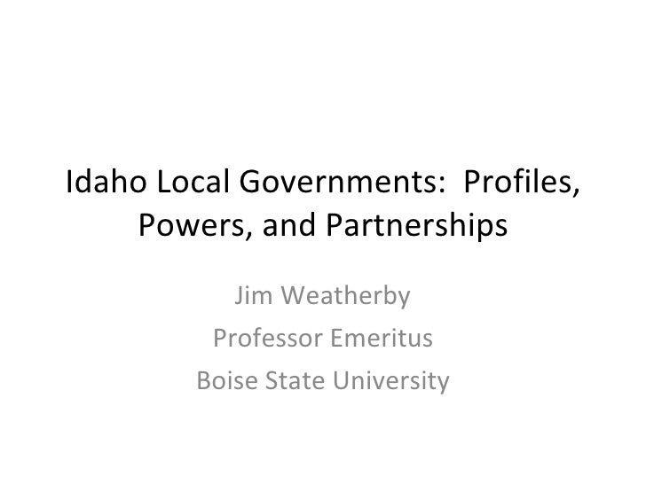 Idaho Local Governments:  Profiles, Powers, and Partnerships Jim Weatherby Professor Emeritus Boise State University
