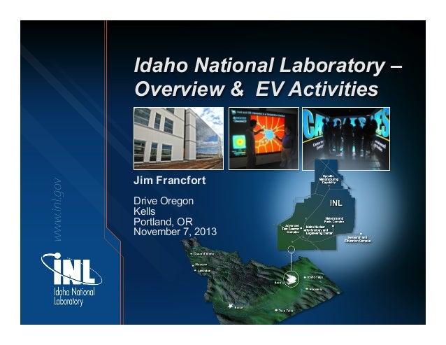 Idaho National Laboratory – Overview & EV Activities  Jim Francfort Drive Oregon Kells Portland, OR November 7, 2013
