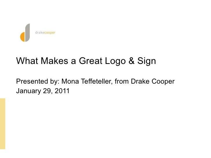 <ul><li>What Makes a Great Logo & Sign </li></ul><ul><li>Presented by: Mona Teffeteller, from Drake Cooper </li></ul><ul><...