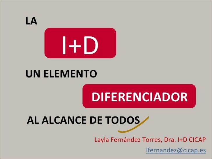 Layla Fernández Torres, Dra. I+D CICAP [email_address] I+D LA UN ELEMENTO  DIFERENCIADOR AL ALCANCE DE TODOS