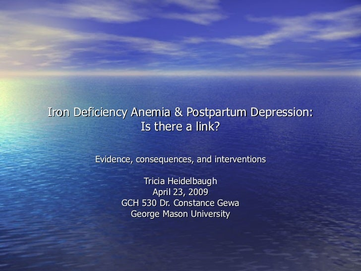 Iron Deficiency Anemia & Postpartum Depression: Is there a link? Evidence, consequences, and interventions Tricia Heidelba...
