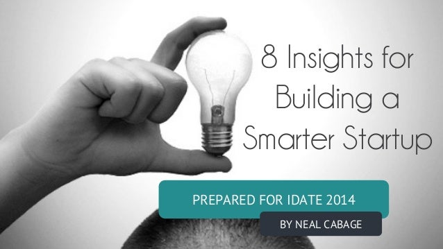 PREPARED FOR IDATE 2014 BY NEAL CABAGE 8 Insights for Building a Smarter Startup