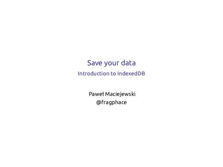 Save your dataIntroduction to IndexedDB    Paweł Maciejewski      @fragphace