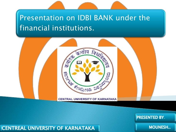 Presentation on IDBI BANK under the      financial institutions.                                     PRESENTED BY.CENTREAL...