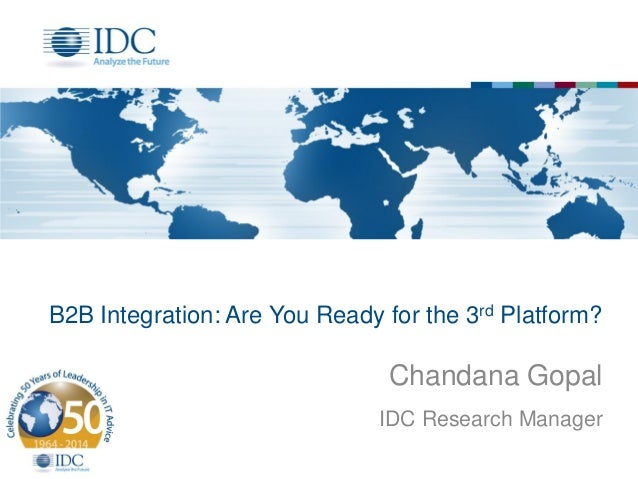 B2B Integration: Are You Ready for the 3rd Platform? Chandana Gopal IDC Research Manager