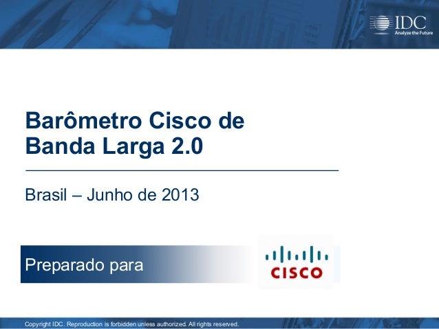 Barômetro Cisco de Banda Larga 2.0 Brasil – Junho de 2013  Preparado para  Copyright IDC. Reproduction is forbidden unless...