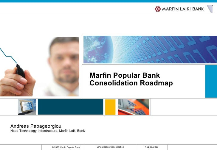 Marfin Popular Bank Consolidation Roadmap Andreas Papageorgiou Head Technology Infrastructure, Marfin Laiki Bank