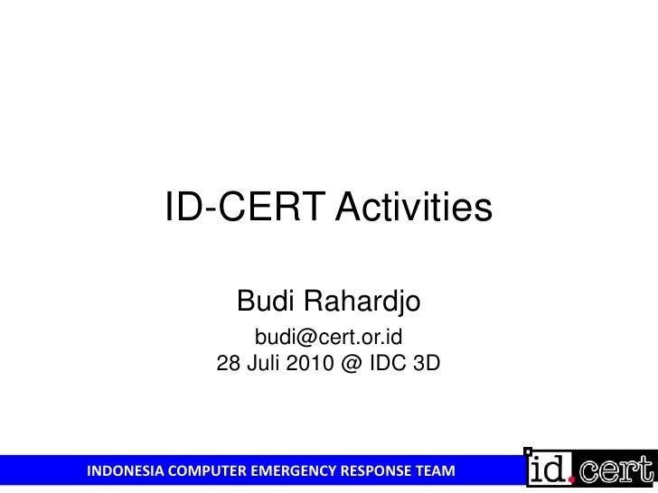 ID-CERT Activities<br />Budi Rahardjo<br />budi@cert.or.id 28 Juli 2010 @ IDC 3D<br />