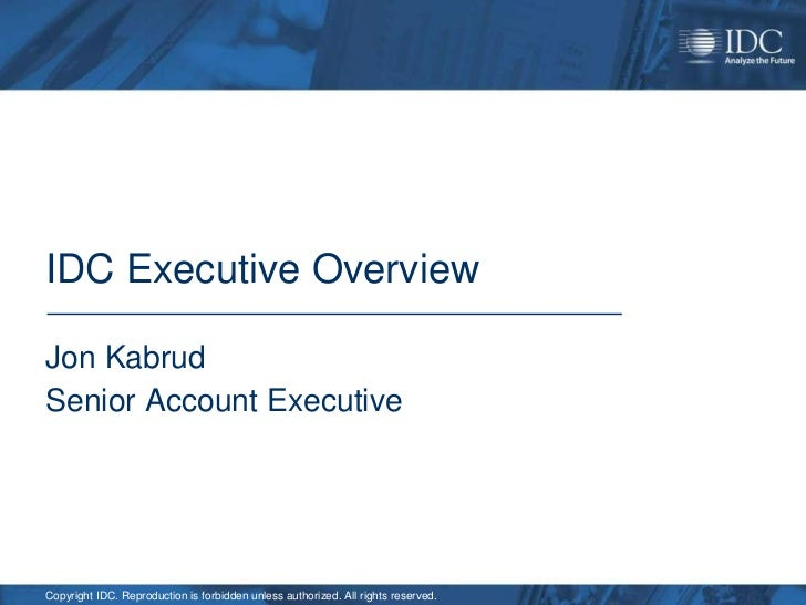 IDC Executive OverviewJon KabrudSenior Account ExecutiveCopyright IDC. Reproduction is forbidden unless authorized. All ri...