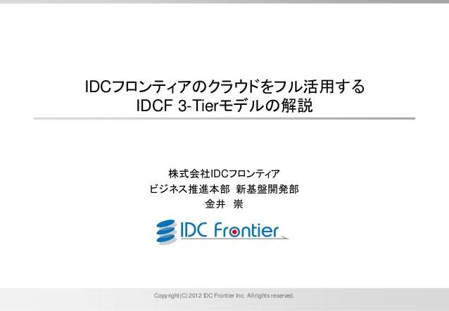 Copyright(C) 2012 IDC Frontier Inc. All rights reserved.IDCフロンティアのクラウドをフル活用するIDCF 3-Tierモデルの解説株式会社IDCフロンティアビジネス推進本部 新基盤開発部...