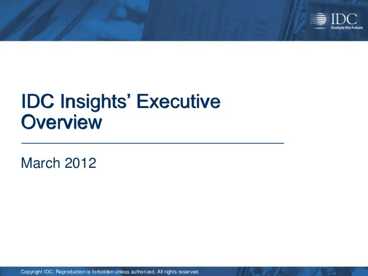 IDC Insights' ExecutiveOverviewMarch 2012Copyright IDC. Reproduction is forbidden unless authorized. All rights reserved.