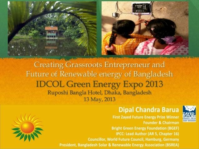 Creating Grassroots Entrepreneur andFuture of Renewable energy of BangladeshIDCOL Green Energy Expo 2013Ruposhi Bangla Hot...