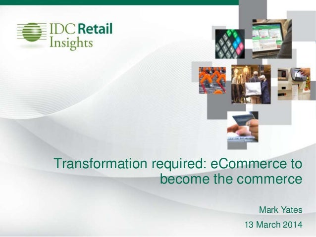 Transformation required: eCommerce to become the commerce Mark Yates 13 March 2014