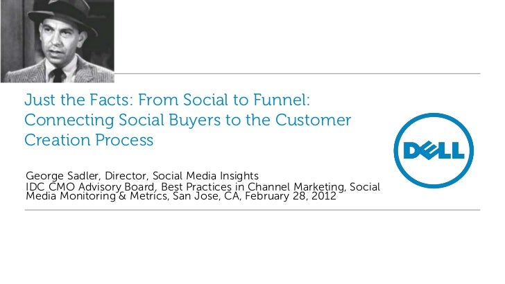 Just the Facts: From Social to Funnel:Connecting Social Buyers to the CustomerCreation ProcessGeorge Sadler, Director, Soc...