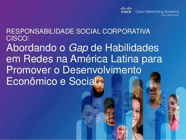 RESPONSABILIDADE SOCIAL CORPORATIVACISCO:Abordando o Gap de Habilidadesem Redes na América Latina paraPromover o Desenvolv...
