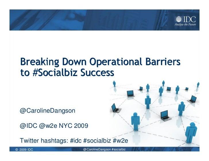Breaking Down Operational Barriers   to #Socialbiz Success     @CarolineDangson    @IDC @w2e NYC 2009    Twitter hashtags:...