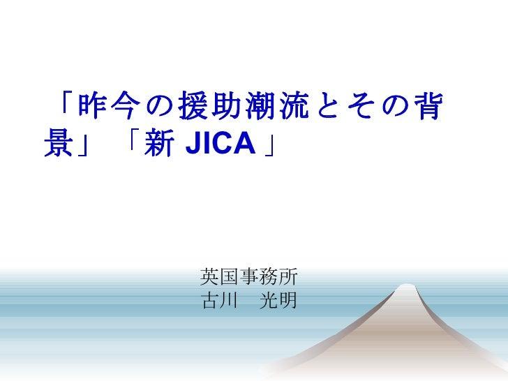 「昨今の援助潮流とその背景」「新 JICA 」 英国事務所 古川 光明