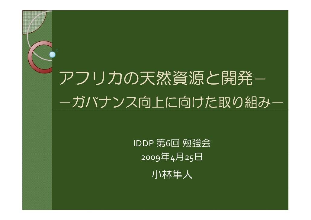 アフリカの天然資源と開発- アフリカの天然資源と開発- -ガバナンス向上に向けた取り組み-       IDDP 第6回 勉強会        2009年4月25日        小林隼人
