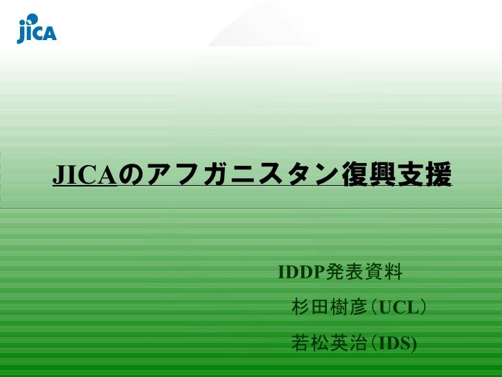 JICAのアフガニスタン復興支援            IDDP発表資料           杉田樹彦(UCL)           若松英治(IDS)