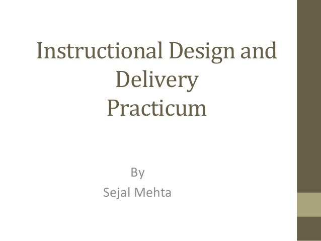 Instructional	  Design	  and	  Delivery	  Practicum	  By	  	  Sejal	  Mehta