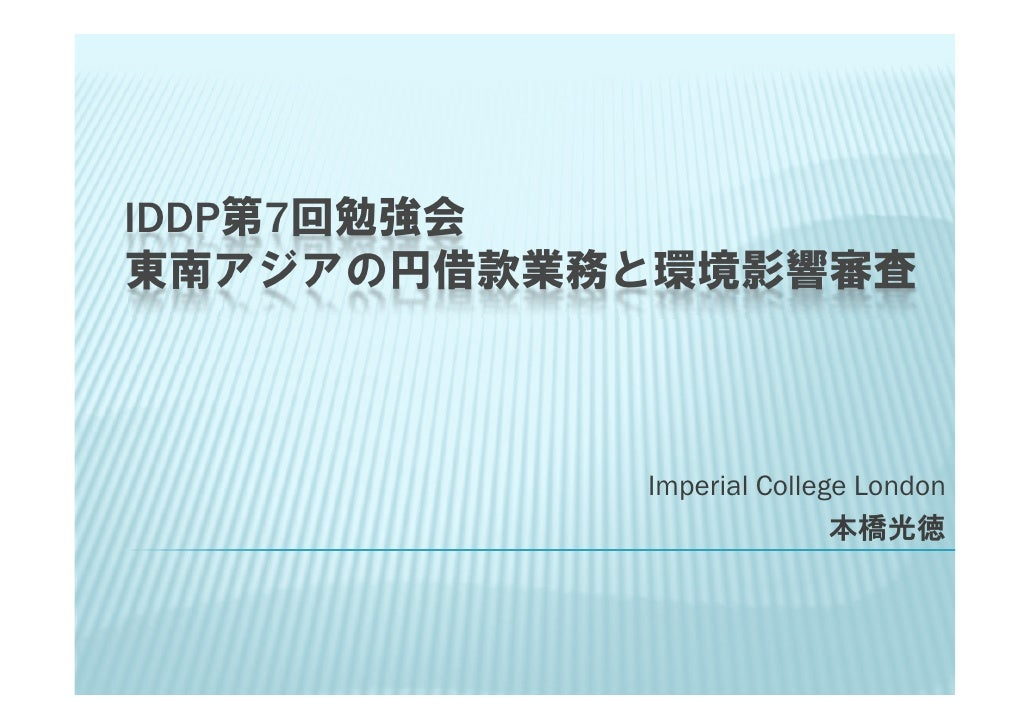 IDDP第7回勉強会 東南アジアの円借款業務と環境影響審査               Imperial College London                           本橋光徳