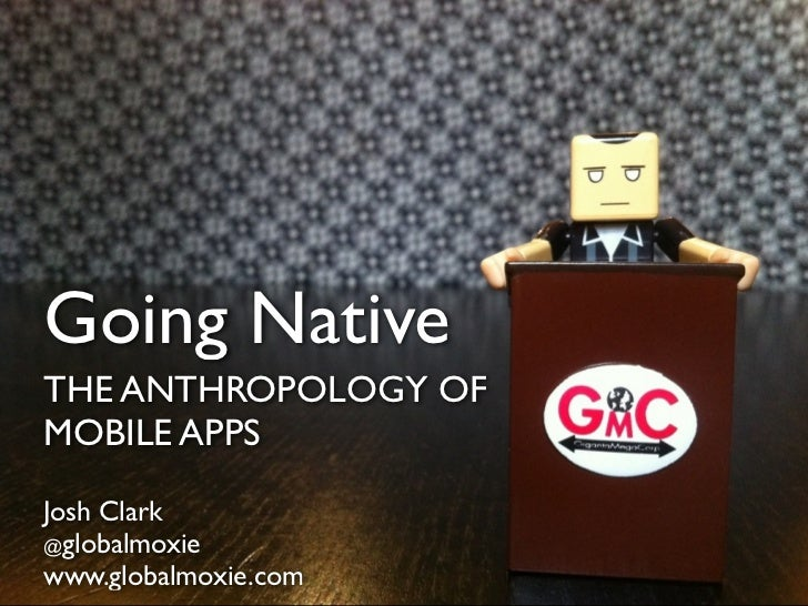Going Native THE ANTHROPOLOGY OF MOBILE APPS @globalmoxie Josh Clark www.globalmoxie.com @globalmoxie www.globalmoxie.com