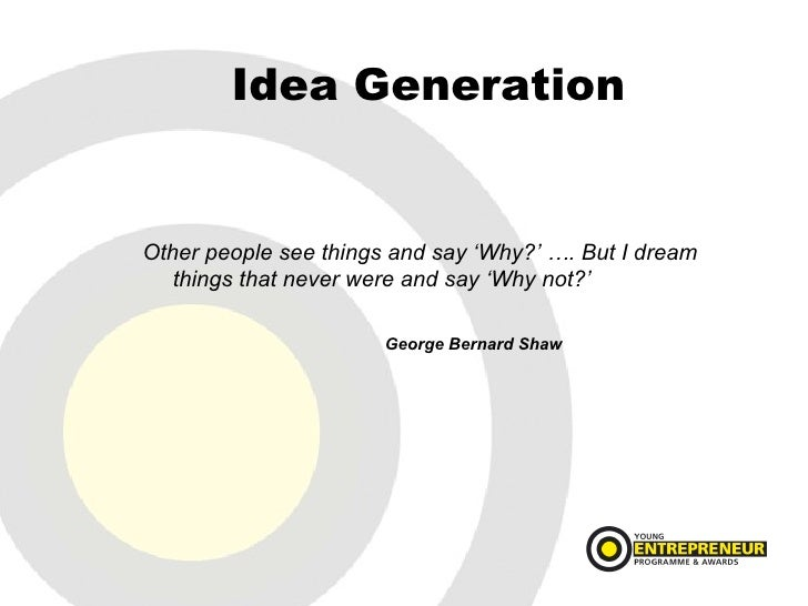 Idea Generation <ul><li>Other people see things and say 'Why?' …. But I dream things that never were and say 'Why not?' </...