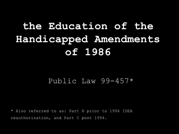 the Education of the Handicapped Amendments of 1986 Public Law 99-457* <ul><li>Also referred to as: Part H prior to 1994 I...
